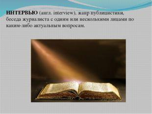 ИНТЕРВЬЮ (англ. interview), жанр публицистики, беседа журналиста с одним или