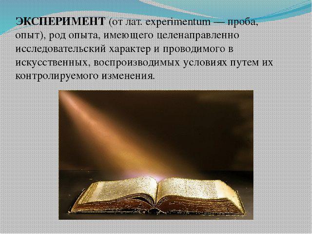 ЭКСПЕРИМЕНТ (от лат. experimentum — проба, опыт), род опыта, имеющего целенап...