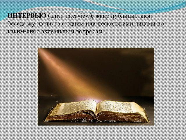 ИНТЕРВЬЮ (англ. interview), жанр публицистики, беседа журналиста с одним или...
