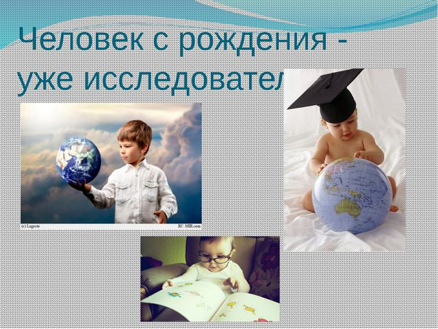 Человек с рождения - уже исследователь.