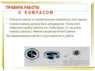 ПРАВИЛА РАБОТЫ С К О М П А С О М Положите компас на горизонтальную поверхност
