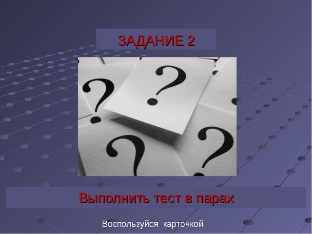 ЗАДАНИЕ 2 Выполнить тест в парах Воспользуйся карточкой