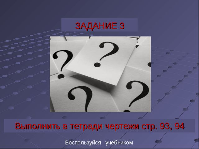ЗАДАНИЕ 3 Выполнить в тетради чертежи стр. 93, 94 Воспользуйся учебником