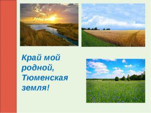 Край мой родной, Тюменская земля!