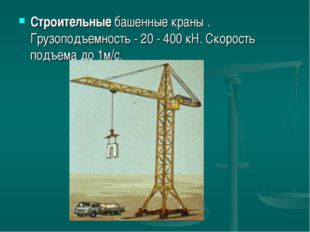 Строительные башенные краны . Грузоподъемность - 20 - 400 кН. Скорость подъем