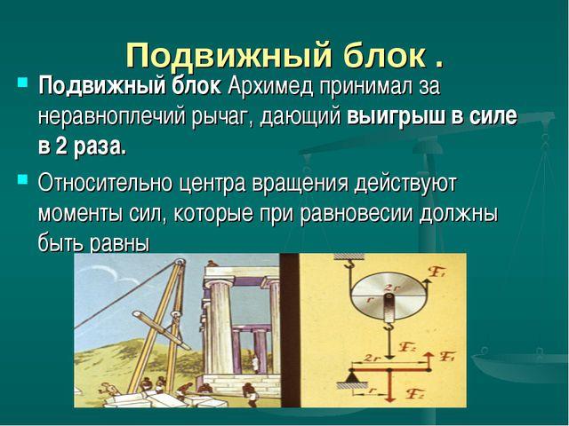 Подвижный блок . Подвижный блок Архимед принимал за неравноплечий рычаг, дающ...