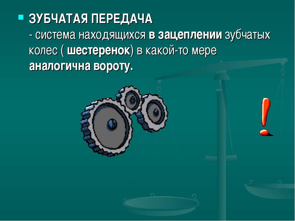 ЗУБЧАТАЯ ПЕРЕДАЧА - система находящихся в зацеплении зубчатых колес ( шестере...