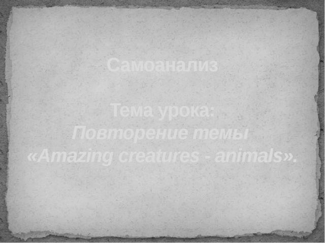 Самоанализ Тема урока: Повторение темы «Amazing creatures - animals».