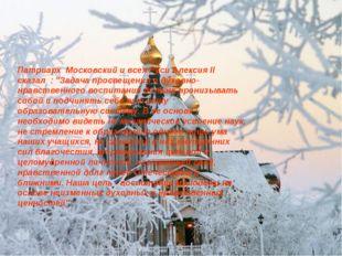 """Патриарх Московский и всея Руси Алексия II сказал : """"Задача просвещения и дух"""