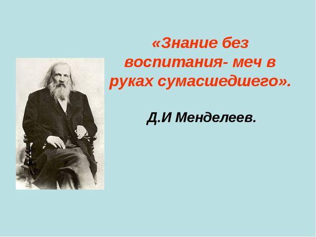 «Знание без воспитания- меч в руках сумасшедшего». Д.И Менделеев.