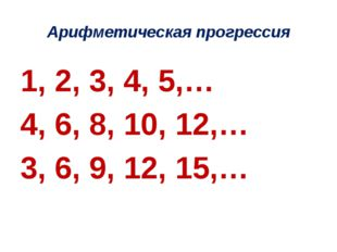 Арифметическая прогрессия 1, 2, 3, 4, 5,… 4, 6, 8, 10, 12,… 3, 6, 9, 12, 15,…