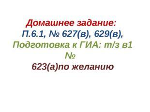 Домашнее задание: П.6.1, № 627(в), 629(в), Подготовка к ГИА: т/з в1 № 623(а)п