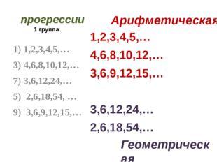 1 группа 1,2,3,4,5,… 4,6,8,10,12,… 3,6,9,12,15,… 3,6,12,24,… 2,6,18,54,… 1) 1