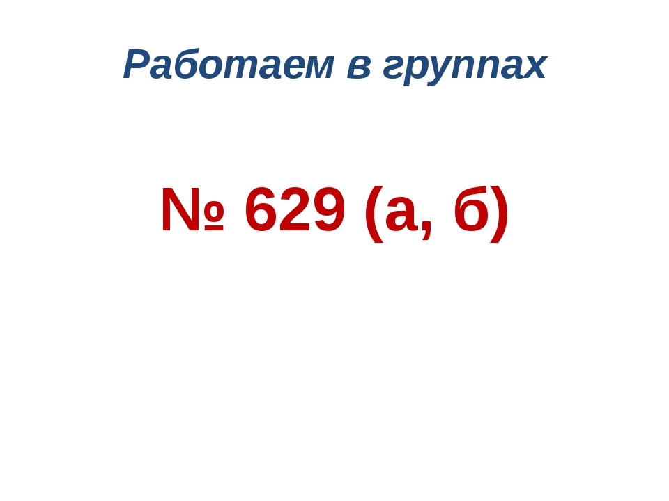 Работаем в группах № 629 (а, б)