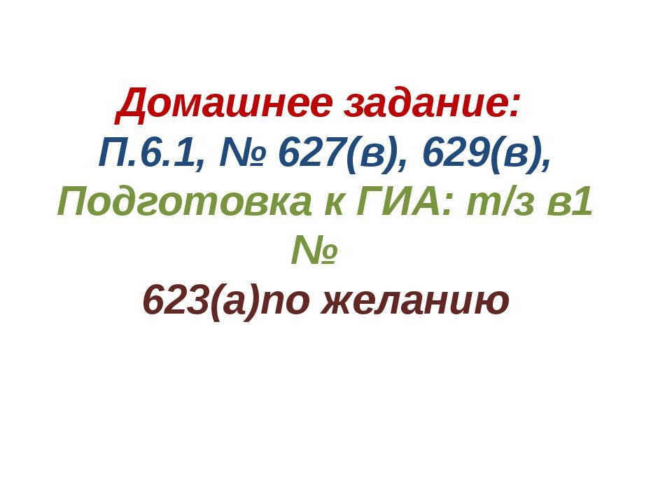 Домашнее задание: П.6.1, № 627(в), 629(в), Подготовка к ГИА: т/з в1 № 623(а)п...