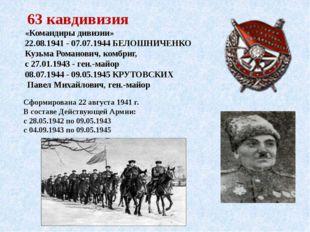 63 кавдивизия «Командиры дивизии» 22.08.1941 - 07.07.1944БЕЛОШНИЧЕНКО Кузьм