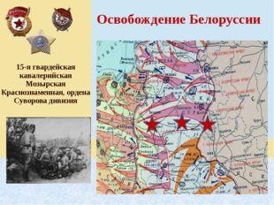 Освобождение Белоруссии 15-ягвардейская кавалерийскаяМозырскаяКраснознаменна