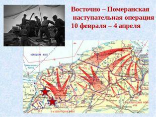 Восточно – Померанская наступательная операция 10 февраля – 4 апреля