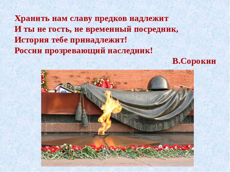 Хранить нам славу предков надлежит И ты не гость, не временный посредник, Ис...