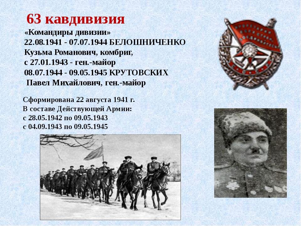 63 кавдивизия «Командиры дивизии» 22.08.1941 - 07.07.1944БЕЛОШНИЧЕНКО Кузьм...