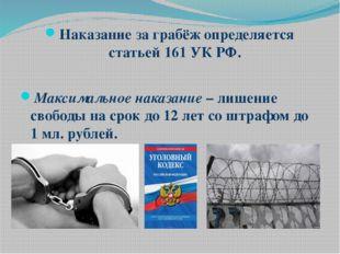 Наказание за грабёж определяется статьей 161 УК РФ. Максимальное наказание –