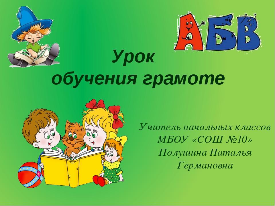Урок обучения грамоте Учитель начальных классов МБОУ «СОШ №10» Полушина Натал...