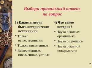 * Выбери правильный ответ на вопрос 3) Какими могут быть исторические источни