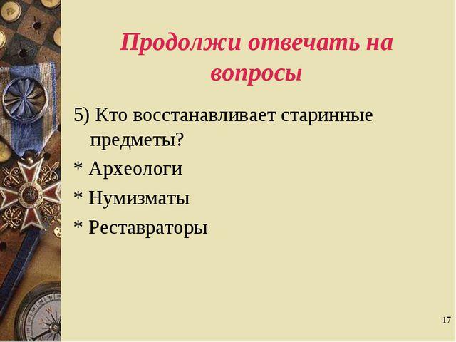 * Продолжи отвечать на вопросы 5) Кто восстанавливает старинные предметы? * А...
