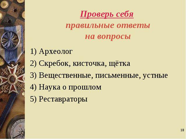* Проверь себя правильные ответы на вопросы 1) Археолог 2) Скребок, кисточка,...