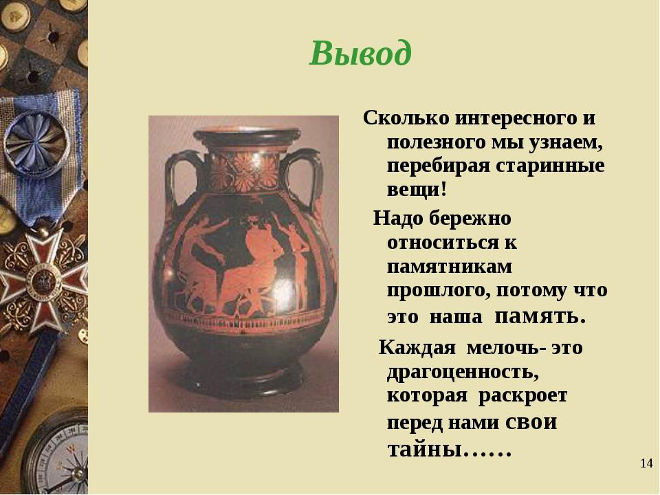 * Вывод Сколько интересного и полезного мы узнаем, перебирая старинные вещи!...