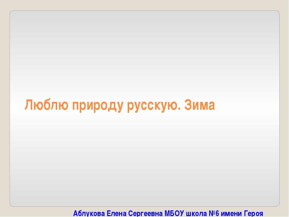 Люблю природу русскую. Зима Аблукова Елена Сергеевна МБОУ школа №6 имени Геро...