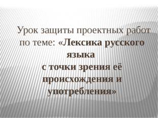 Урок защиты проектных работ по теме: «Лексика русского языка с точки зрения