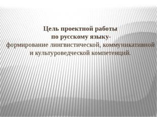 Цель проектной работы по русскому языку- формирование лингвистической, коммун