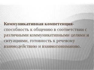 Коммуникативная компетенция-способность к общению в соответствии с различными