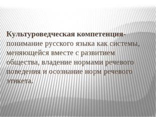 Культуроведческая компетенция-понимание русского языка как системы, меняющейс