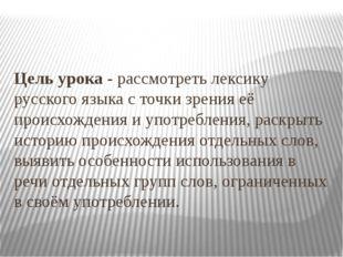 Цель урока - рассмотреть лексику русского языка с точки зрения её происхожден
