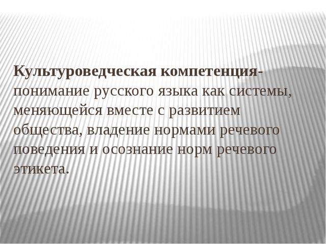 Культуроведческая компетенция-понимание русского языка как системы, меняющейс...