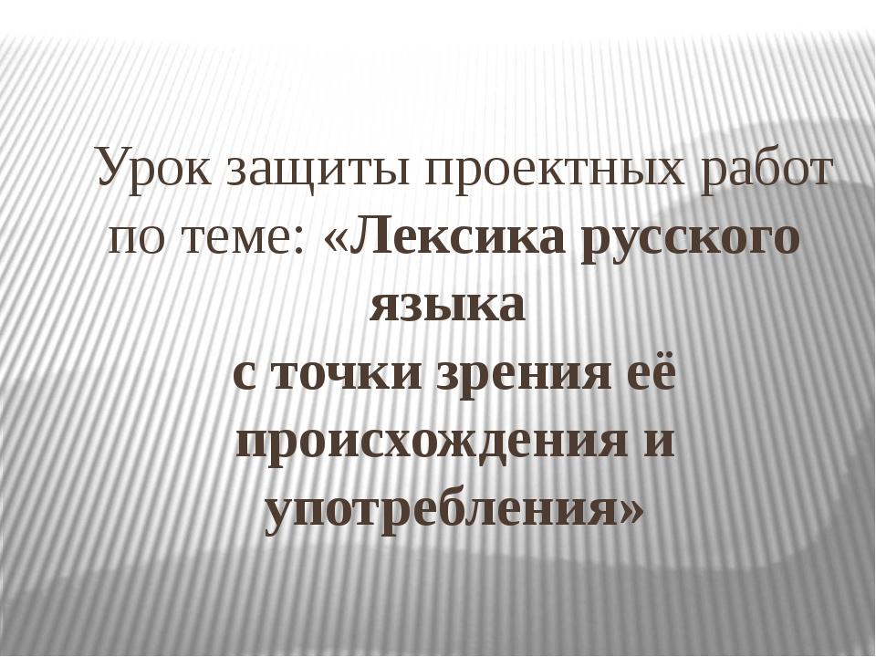Урок защиты проектных работ по теме: «Лексика русского языка с точки зрения...