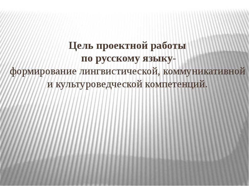 Цель проектной работы по русскому языку- формирование лингвистической, коммун...