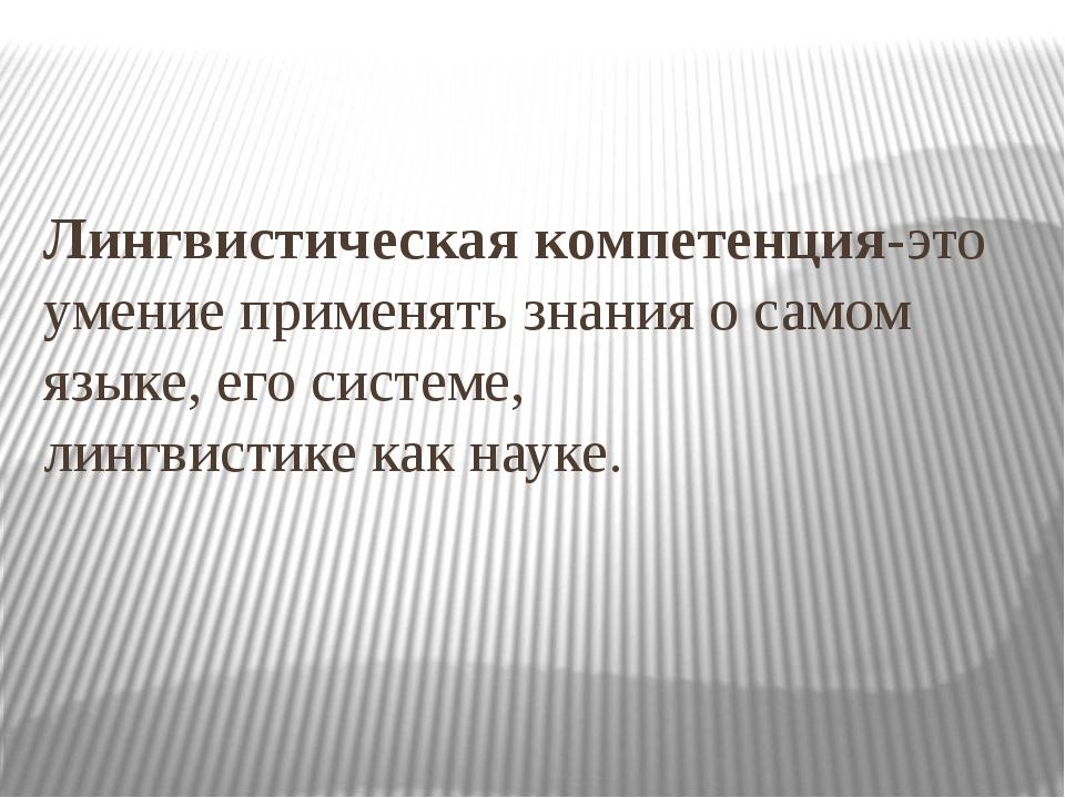 Лингвистическая компетенция-это умение применять знания о самом языке, его си...