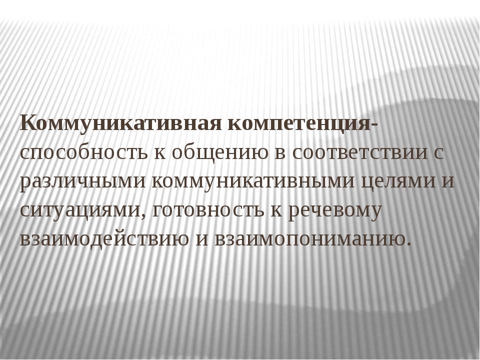 Коммуникативная компетенция-способность к общению в соответствии с различными...
