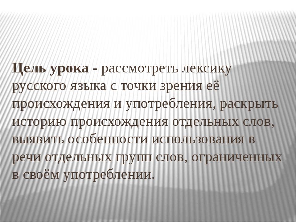 Цель урока - рассмотреть лексику русского языка с точки зрения её происхожден...