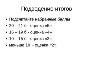 Подведение итогов Подсчитайте набранные баллы 20 – 21 б- оценка «5» 16 – 19