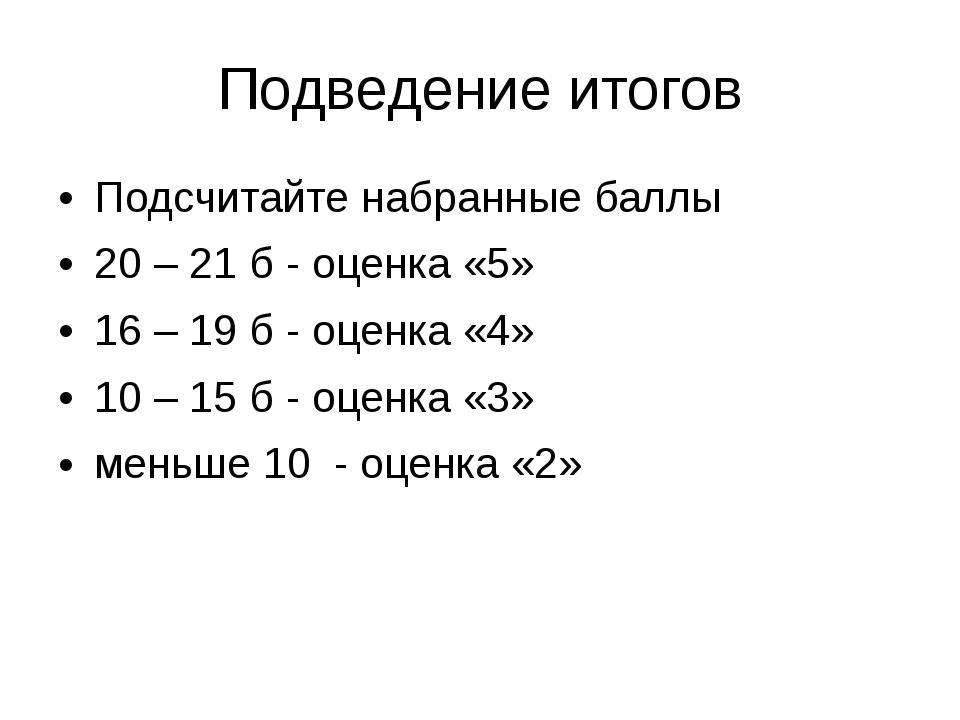 Подведение итогов Подсчитайте набранные баллы 20 – 21 б- оценка «5» 16 – 19...