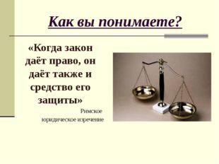 Как вы понимаете? «Когда закон даёт право, он даёт также и средство его защит