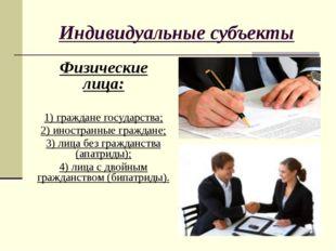 Индивидуальные субъекты Физические лица: 1) граждане государства; 2) иностран
