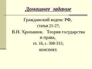 Домашнее задание Гражданский кодекс РФ, статья 21-27; В.Н. Хропанюк. Теория г