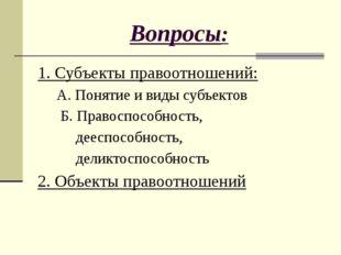 Вопросы: 1. Субъекты правоотношений: А. Понятие и виды субъектов Б. Правоспос