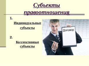 Субъекты правоотношения 1. Индивидуальные субъекты 2. Коллективные субъекты