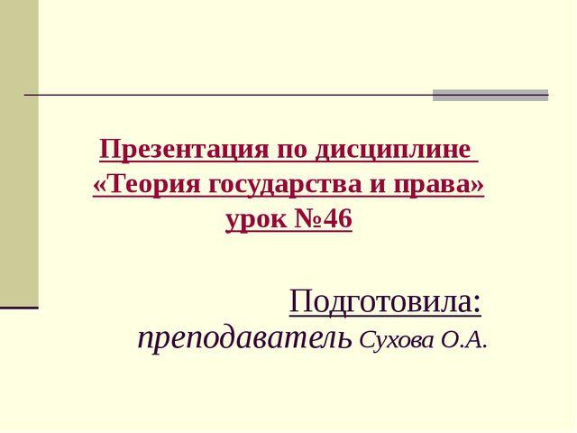 Презентация по дисциплине «Теория государства и права» урок №46 Подготовила:...